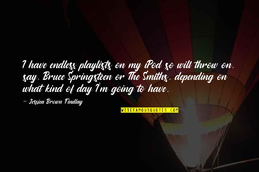 Jessica Brown Findlay Quotes By Jessica Brown Findlay: I have endless playlists on my iPod so