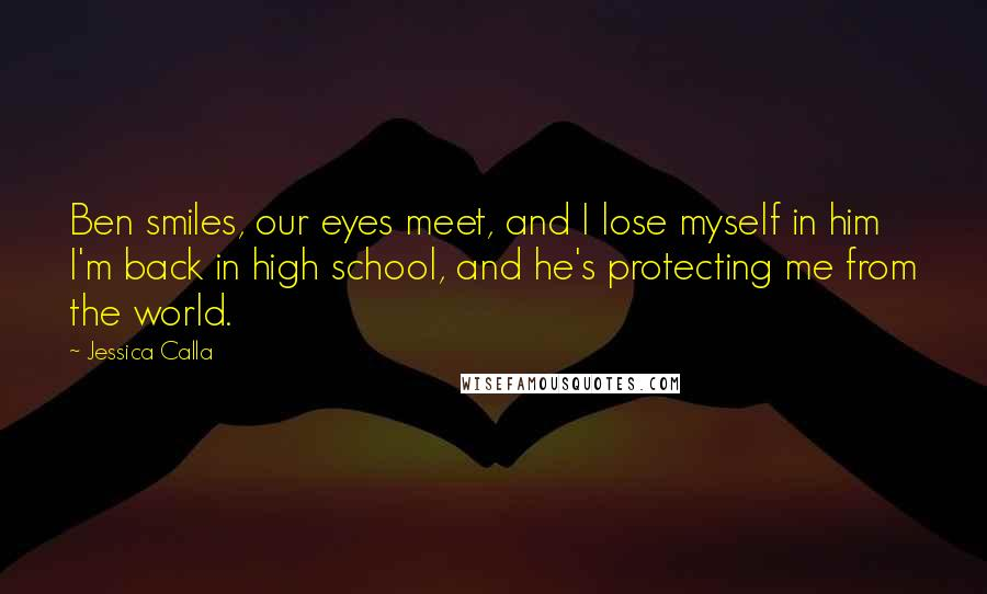 Jessica Calla quotes: Ben smiles, our eyes meet, and I lose myself in him I'm back in high school, and he's protecting me from the world.