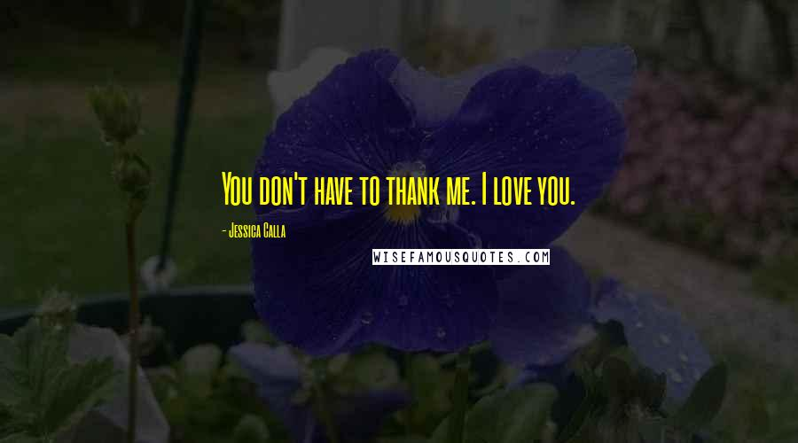 Jessica Calla quotes: You don't have to thank me. I love you.
