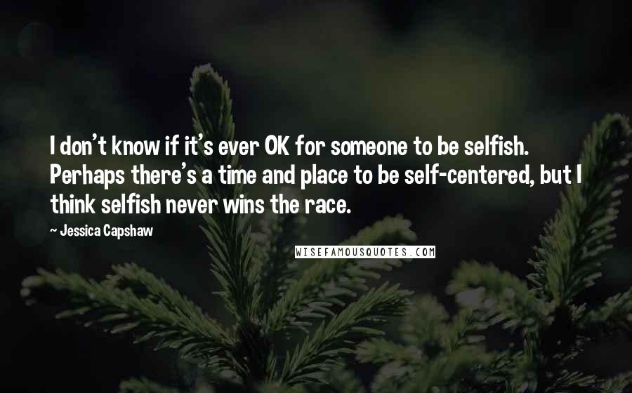 Jessica Capshaw quotes: I don't know if it's ever OK for someone to be selfish. Perhaps there's a time and place to be self-centered, but I think selfish never wins the race.