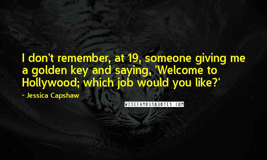 Jessica Capshaw quotes: I don't remember, at 19, someone giving me a golden key and saying, 'Welcome to Hollywood; which job would you like?'