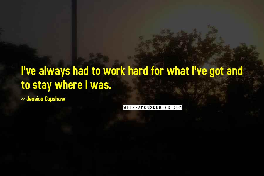 Jessica Capshaw quotes: I've always had to work hard for what I've got and to stay where I was.