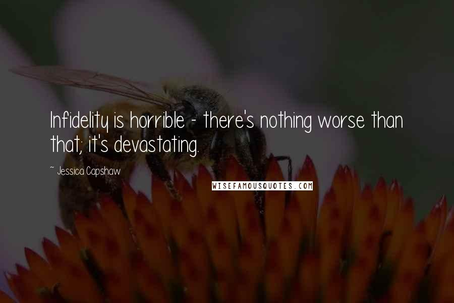 Jessica Capshaw quotes: Infidelity is horrible - there's nothing worse than that; it's devastating.
