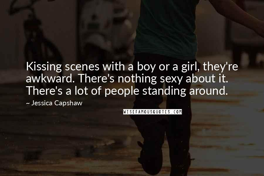 Jessica Capshaw quotes: Kissing scenes with a boy or a girl, they're awkward. There's nothing sexy about it. There's a lot of people standing around.