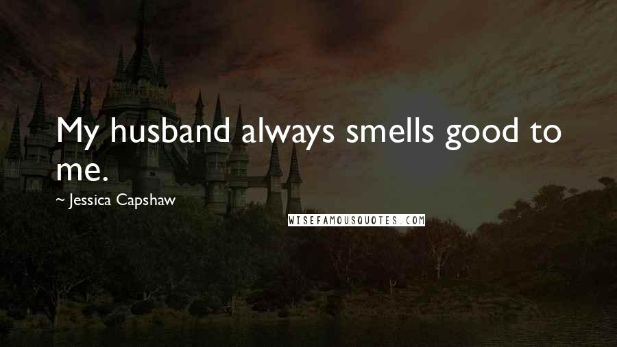 Jessica Capshaw quotes: My husband always smells good to me.