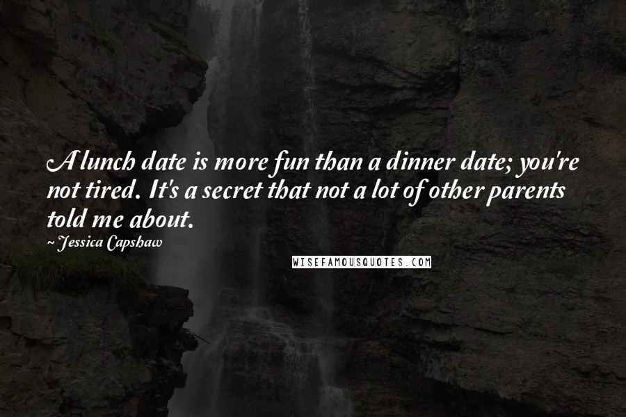 Jessica Capshaw quotes: A lunch date is more fun than a dinner date; you're not tired. It's a secret that not a lot of other parents told me about.