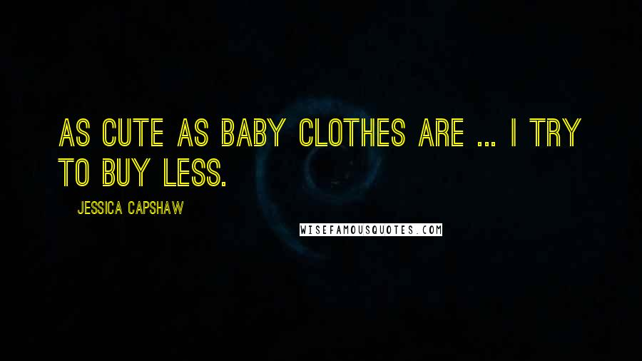 Jessica Capshaw quotes: As cute as baby clothes are ... I try to buy less.