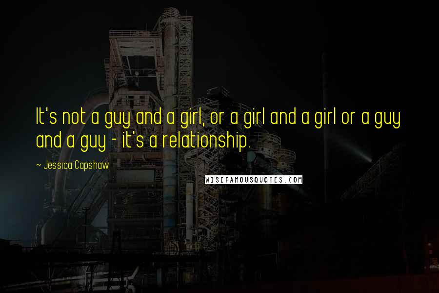 Jessica Capshaw quotes: It's not a guy and a girl, or a girl and a girl or a guy and a guy - it's a relationship.