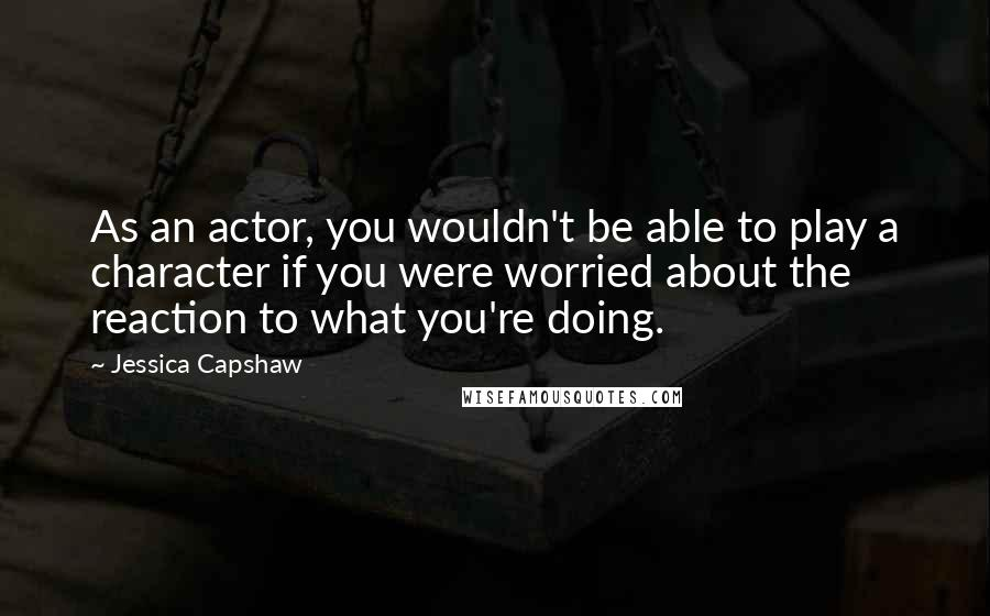 Jessica Capshaw quotes: As an actor, you wouldn't be able to play a character if you were worried about the reaction to what you're doing.