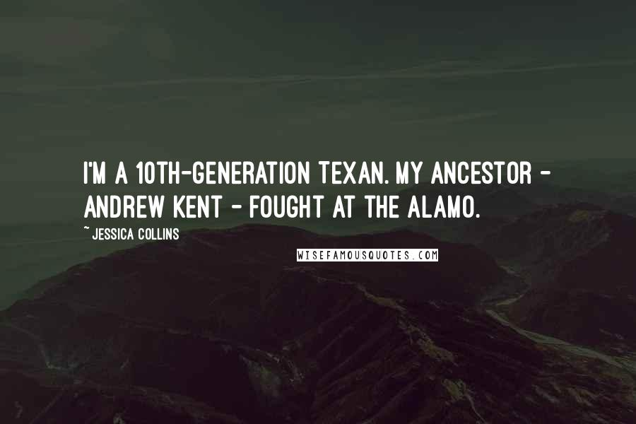 Jessica Collins quotes: I'm a 10th-generation Texan. My ancestor - Andrew Kent - fought at the Alamo.