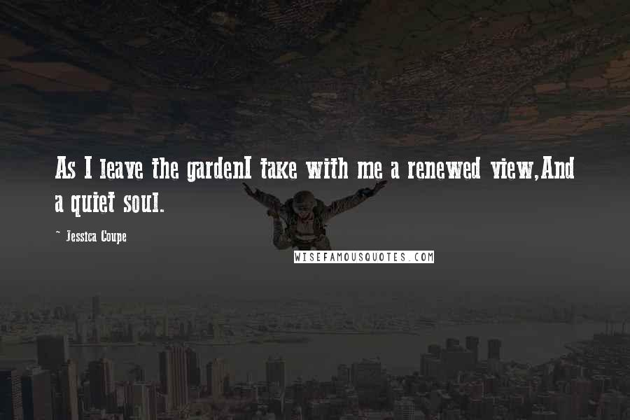 Jessica Coupe quotes: As I leave the gardenI take with me a renewed view,And a quiet soul.