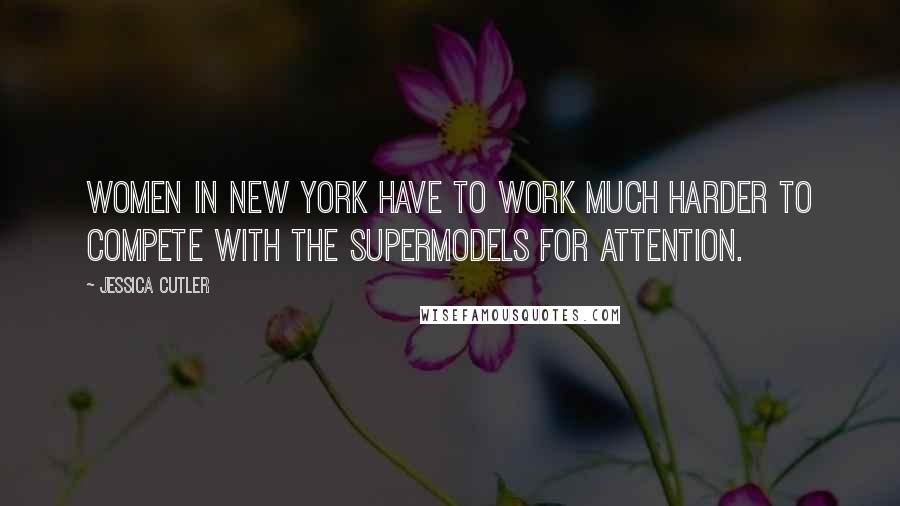 Jessica Cutler quotes: Women in New York have to work much harder to compete with the supermodels for attention.