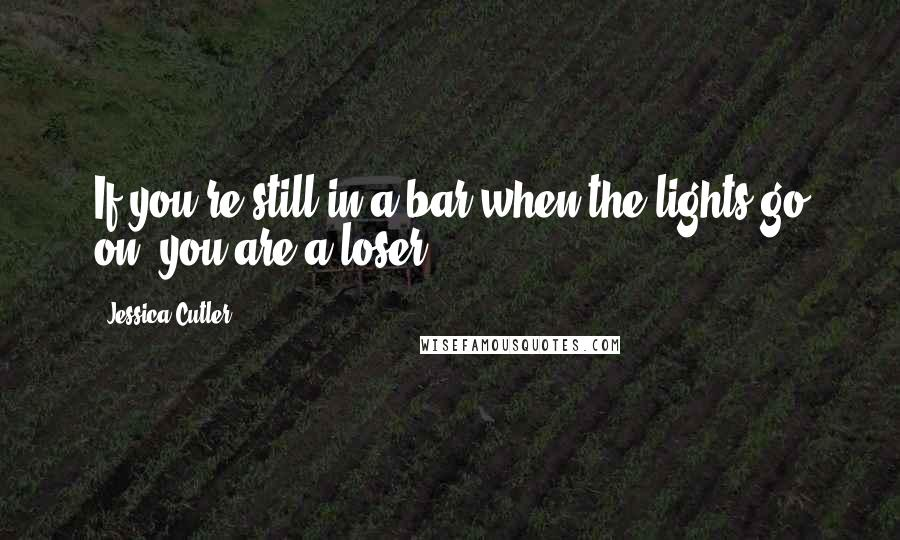 Jessica Cutler quotes: If you're still in a bar when the lights go on, you are a loser.