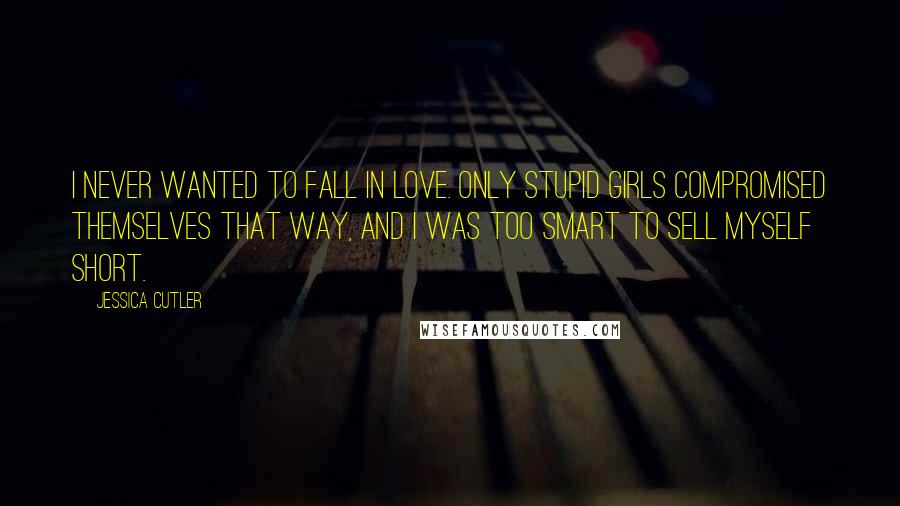 Jessica Cutler quotes: I never wanted to fall in love. Only stupid girls compromised themselves that way, and I was too smart to sell myself short.