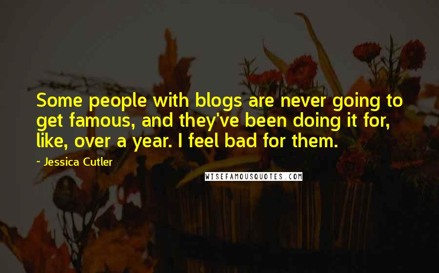Jessica Cutler quotes: Some people with blogs are never going to get famous, and they've been doing it for, like, over a year. I feel bad for them.
