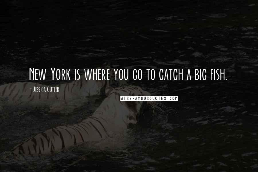Jessica Cutler quotes: New York is where you go to catch a big fish.