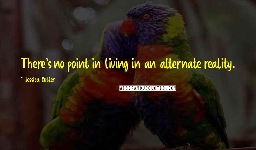 Jessica Cutler quotes: There's no point in living in an alternate reality.