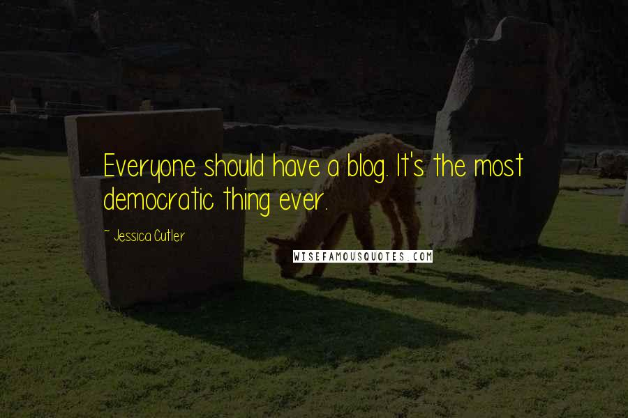 Jessica Cutler quotes: Everyone should have a blog. It's the most democratic thing ever.