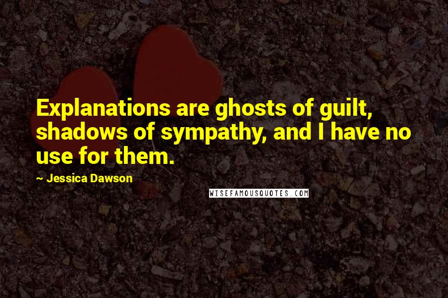 Jessica Dawson quotes: Explanations are ghosts of guilt, shadows of sympathy, and I have no use for them.