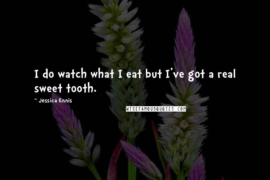 Jessica Ennis quotes: I do watch what I eat but I've got a real sweet tooth.