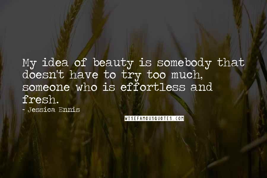 Jessica Ennis quotes: My idea of beauty is somebody that doesn't have to try too much, someone who is effortless and fresh.
