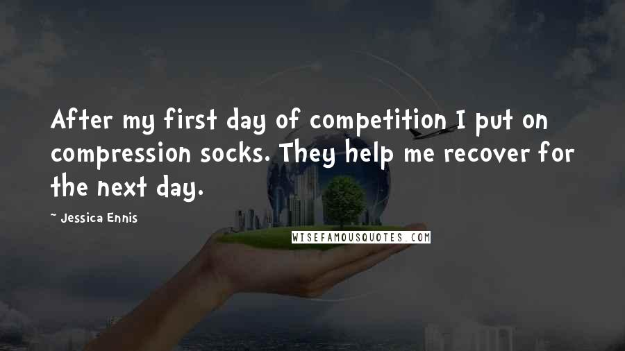 Jessica Ennis quotes: After my first day of competition I put on compression socks. They help me recover for the next day.