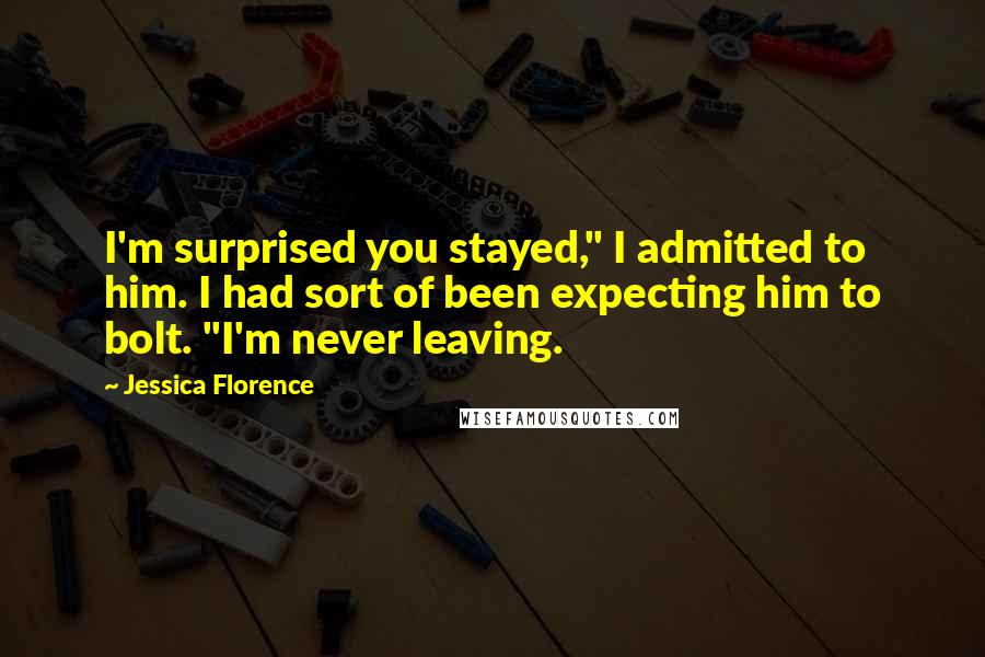 """Jessica Florence quotes: I'm surprised you stayed,"""" I admitted to him. I had sort of been expecting him to bolt. """"I'm never leaving."""