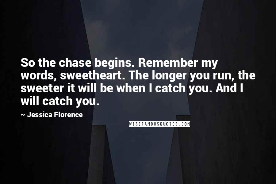 Jessica Florence quotes: So the chase begins. Remember my words, sweetheart. The longer you run, the sweeter it will be when I catch you. And I will catch you.