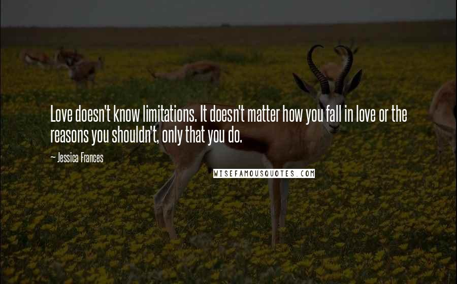 Jessica Frances quotes: Love doesn't know limitations. It doesn't matter how you fall in love or the reasons you shouldn't, only that you do.