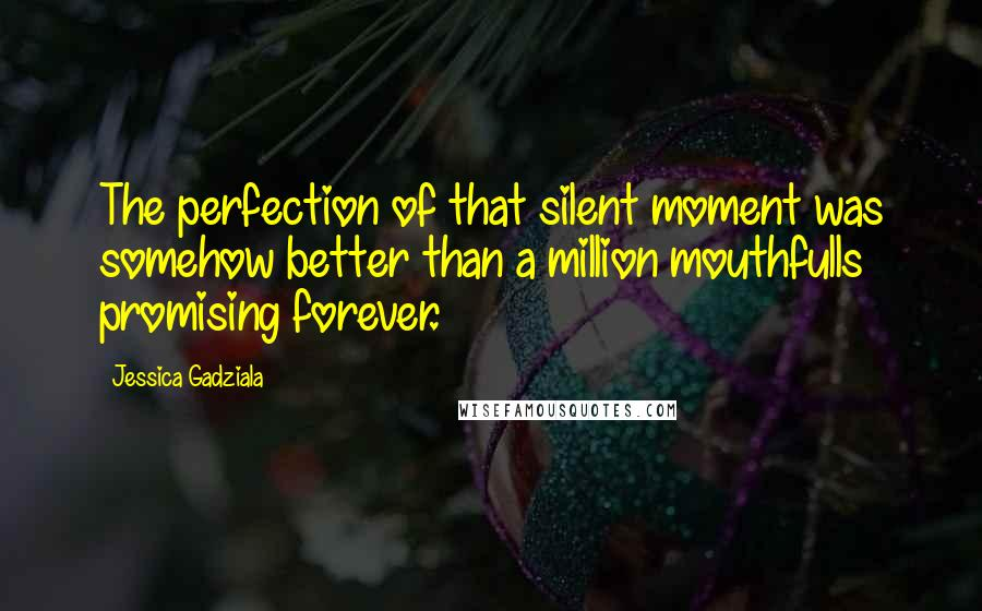Jessica Gadziala quotes: The perfection of that silent moment was somehow better than a million mouthfulls promising forever.