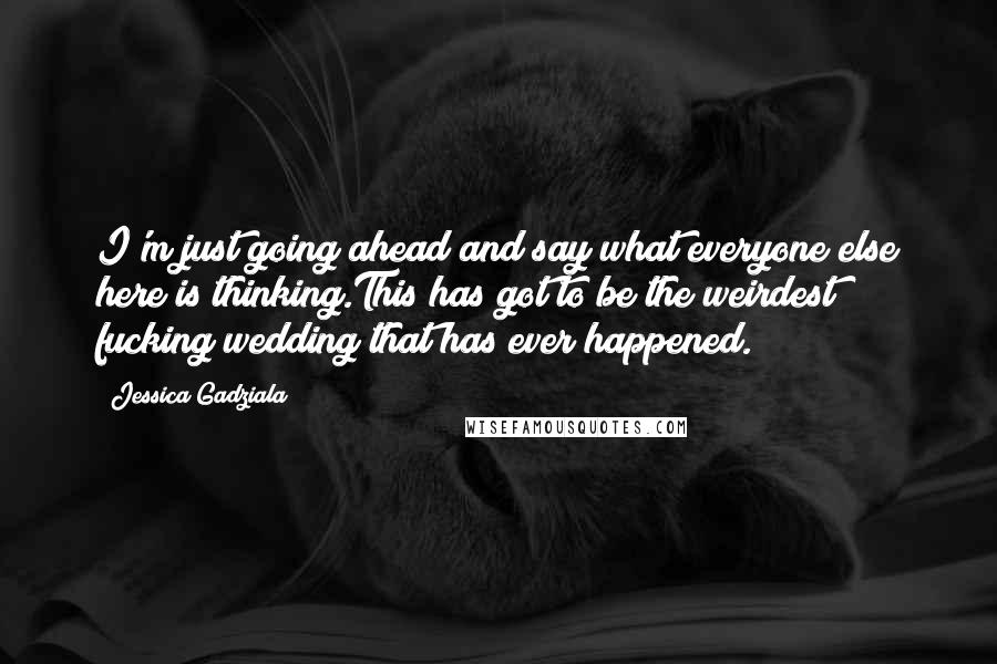 Jessica Gadziala quotes: I'm just going ahead and say what everyone else here is thinking.This has got to be the weirdest fucking wedding that has ever happened.