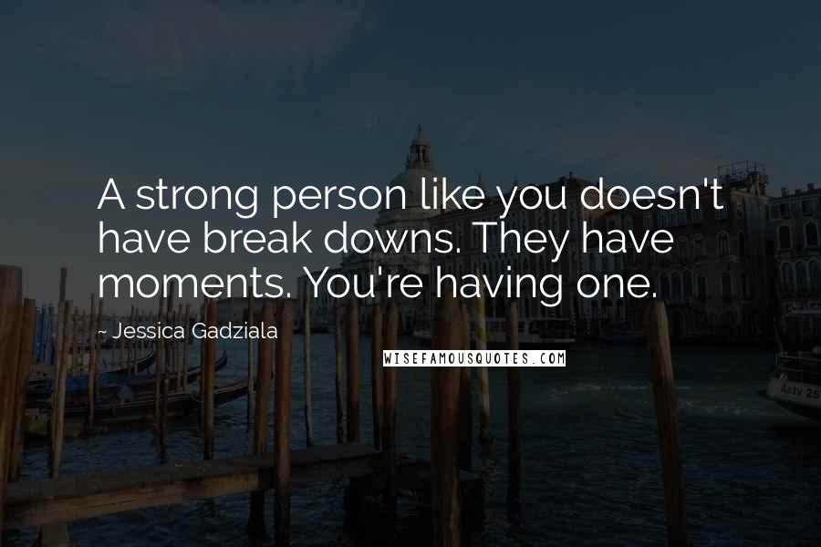 Jessica Gadziala quotes: A strong person like you doesn't have break downs. They have moments. You're having one.
