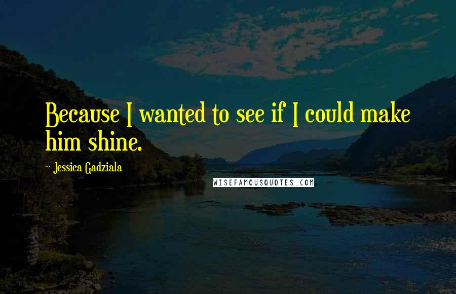 Jessica Gadziala quotes: Because I wanted to see if I could make him shine.