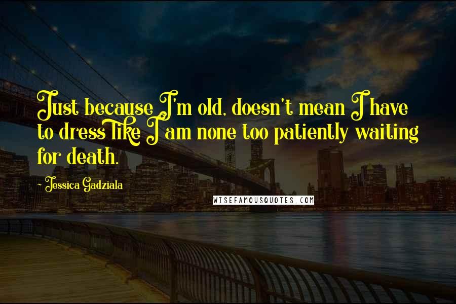 Jessica Gadziala quotes: Just because I'm old, doesn't mean I have to dress like I am none too patiently waiting for death.