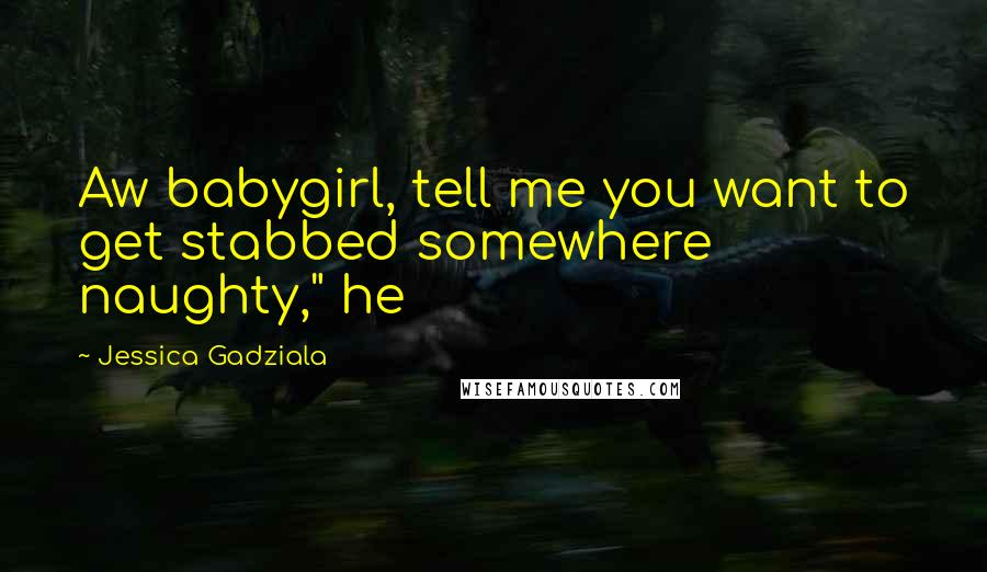 """Jessica Gadziala quotes: Aw babygirl, tell me you want to get stabbed somewhere naughty,"""" he"""