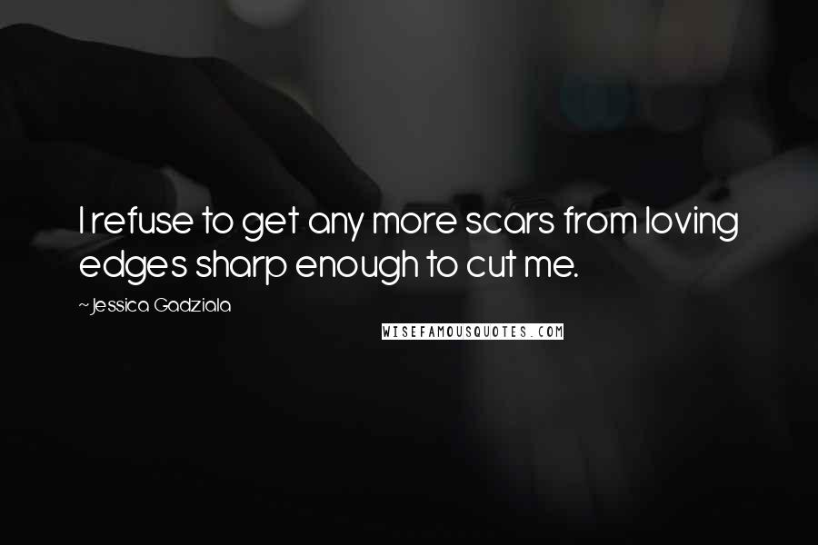 Jessica Gadziala quotes: I refuse to get any more scars from loving edges sharp enough to cut me.