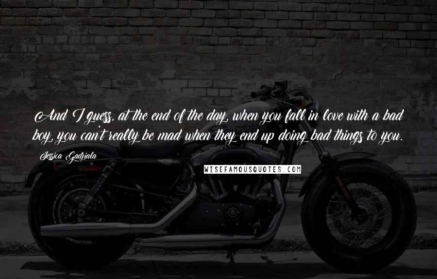 Jessica Gadziala quotes: And I guess, at the end of the day, when you fall in love with a bad boy, you can't really be mad when they end up doing bad things