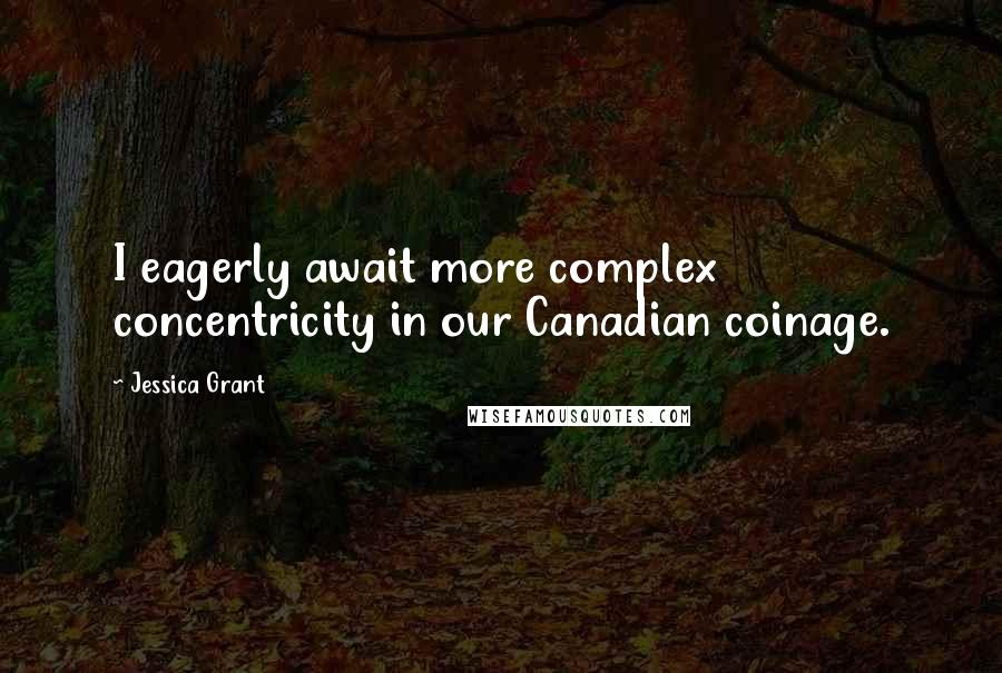 Jessica Grant quotes: I eagerly await more complex concentricity in our Canadian coinage.