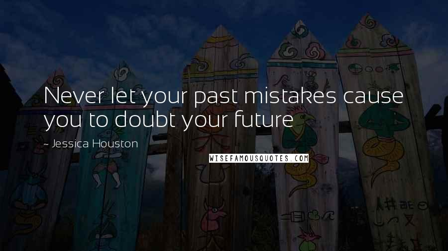 Jessica Houston quotes: Never let your past mistakes cause you to doubt your future