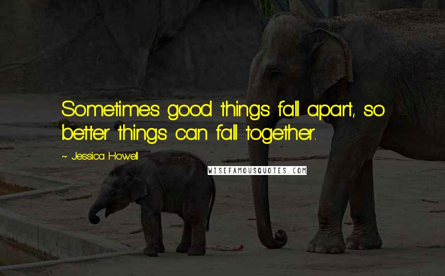 Jessica Howell quotes: Sometimes good things fall apart, so better things can fall together.
