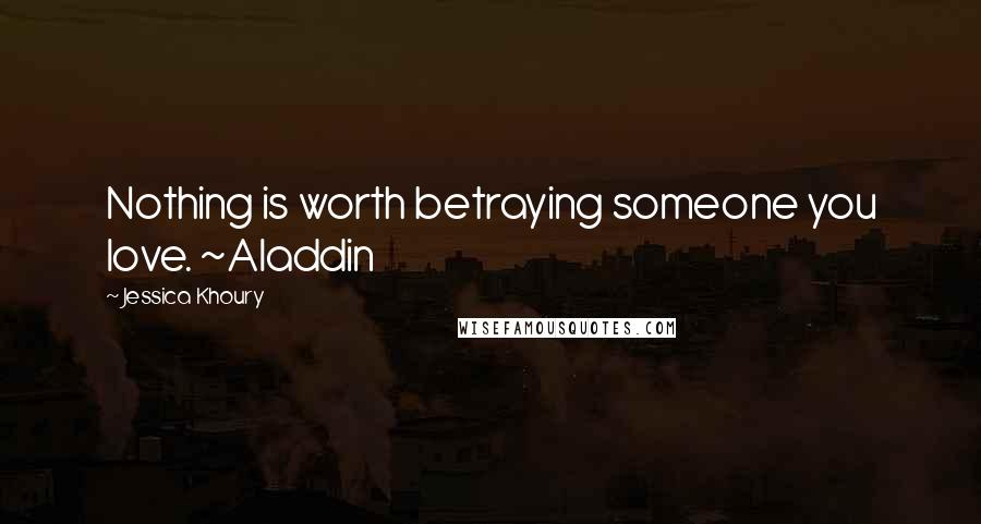 Jessica Khoury quotes: Nothing is worth betraying someone you love. ~Aladdin