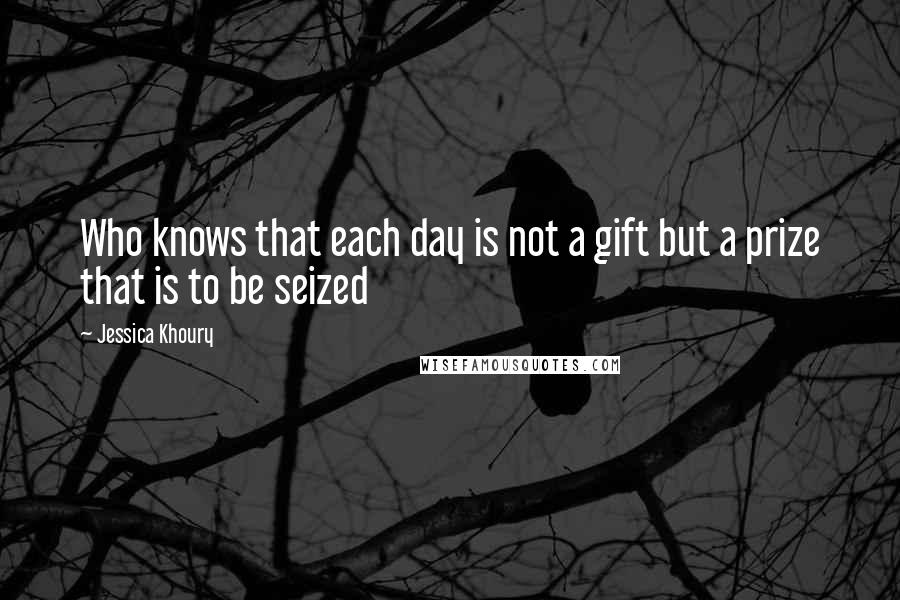 Jessica Khoury quotes: Who knows that each day is not a gift but a prize that is to be seized