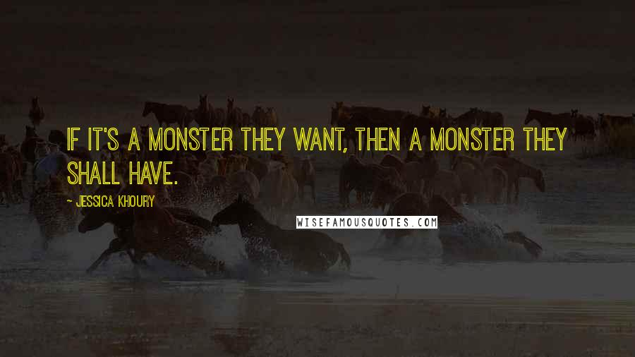 Jessica Khoury quotes: If it's a monster they want, then a monster they shall have.