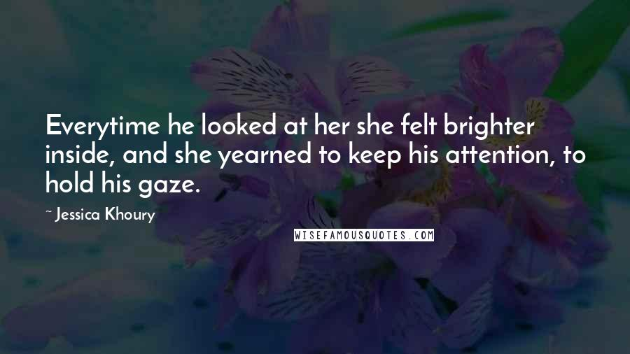 Jessica Khoury quotes: Everytime he looked at her she felt brighter inside, and she yearned to keep his attention, to hold his gaze.