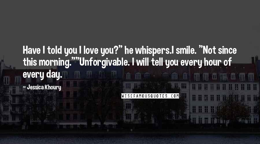 "Jessica Khoury quotes: Have I told you I love you?"" he whispers.I smile. ""Not since this morning.""""Unforgivable. I will tell you every hour of every day."