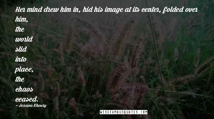 Jessica Khoury quotes: Her mind drew him in, hid his image at its center, folded over him, the world slid into place, the chaos ceased.