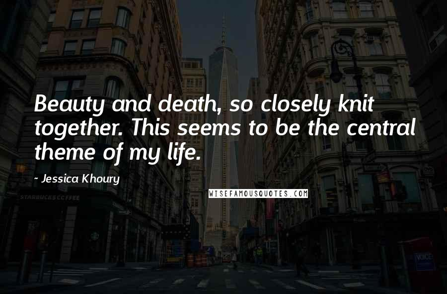 Jessica Khoury quotes: Beauty and death, so closely knit together. This seems to be the central theme of my life.