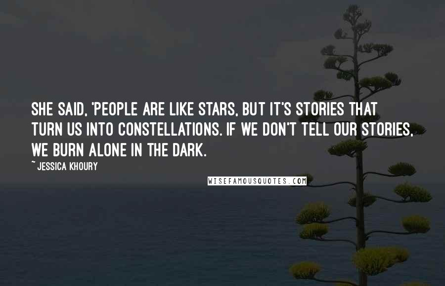 Jessica Khoury quotes: She said, 'People are like stars, but it's stories that turn us into constellations. If we don't tell our stories, we burn alone in the dark.