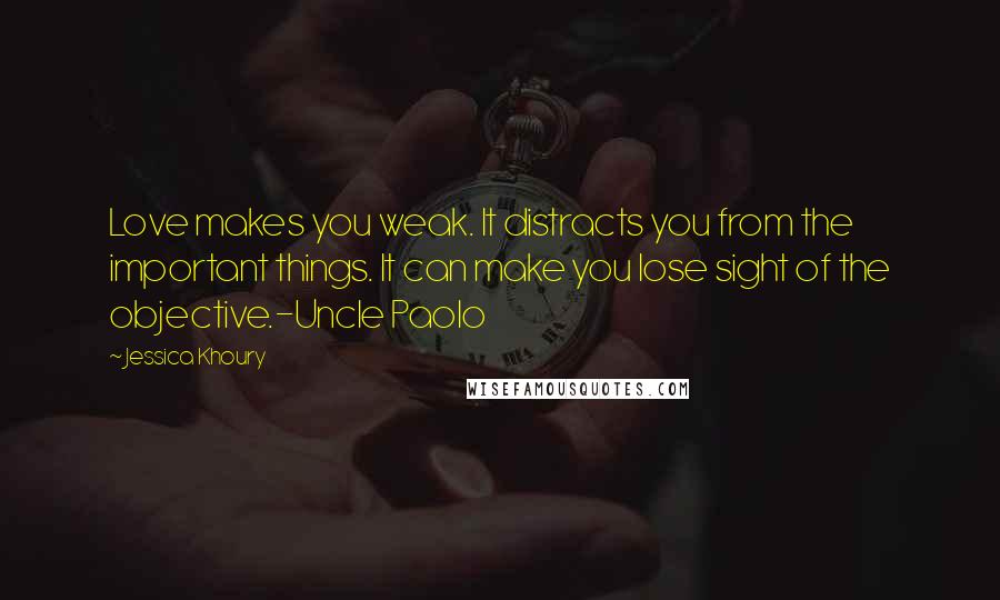 Jessica Khoury quotes: Love makes you weak. It distracts you from the important things. It can make you lose sight of the objective.-Uncle Paolo