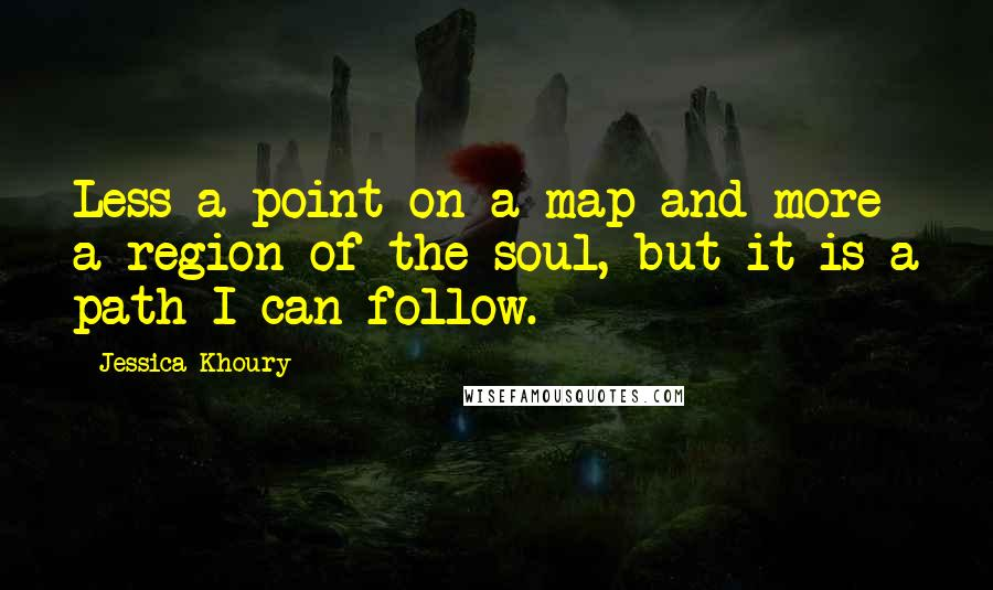 Jessica Khoury quotes: Less a point on a map and more a region of the soul, but it is a path I can follow.